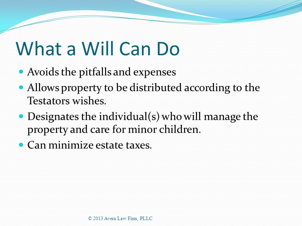 What a Will Can Do Avoids the pitfalls and expenses Allows property to be distributed according to the Testators wishes.