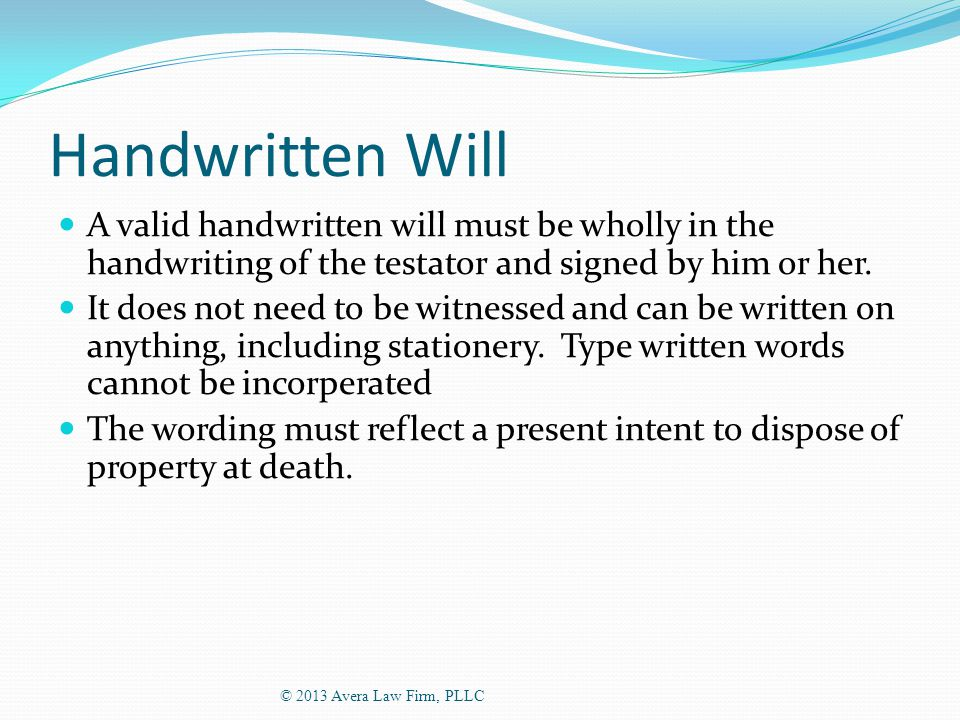 Handwritten Will A valid handwritten will must be wholly in the handwriting of the testator and signed by him or her.
