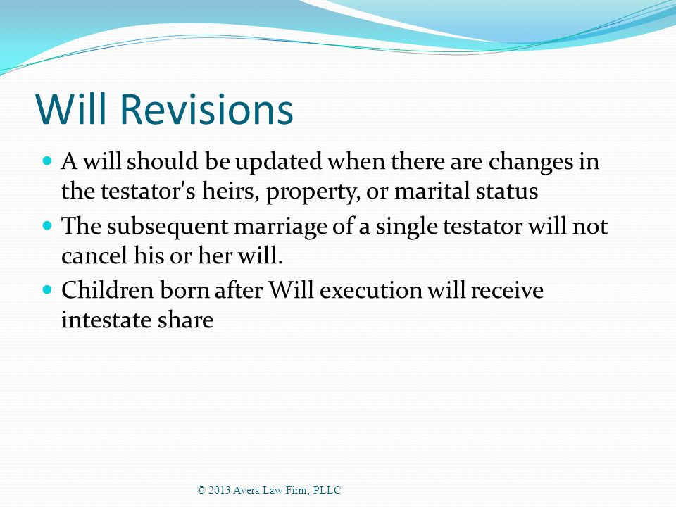 Will Revisions A will should be updated when there are changes in the testator s heirs, property, or marital status The subsequent marriage of a single testator will not cancel his or her will.