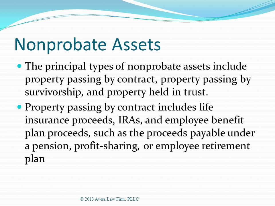 Nonprobate Assets The principal types of nonprobate assets include property passing by contract, property passing by survivorship, and property held in trust.
