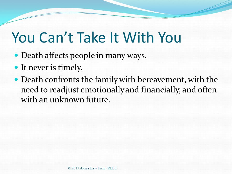 You Can't Take It With You Death affects people in many ways.