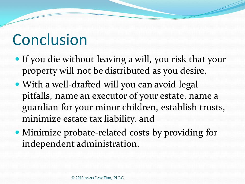 Conclusion If you die without leaving a will, you risk that your property will not be distributed as you desire.