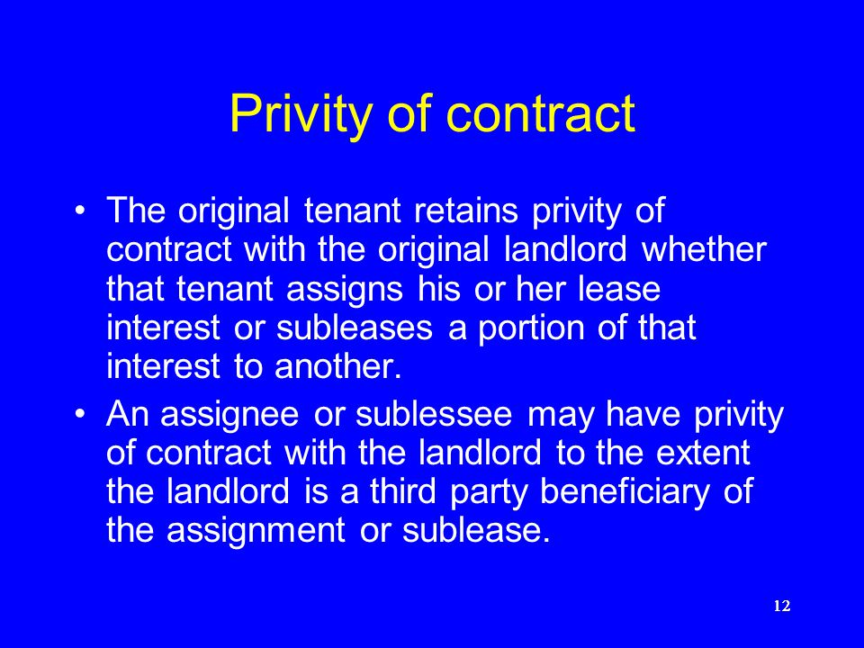 11 Privity of contract and estate If a landlord leases property to a tenant, the landlord and tenant have both privity of contract and privity of esta