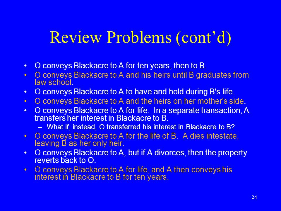 Review Problems (cont'd) O conveys Blackacre to A. O conveys Blackacre to A for life. O conveys Blackacre to A and her heirs, but if A fails to use Bl