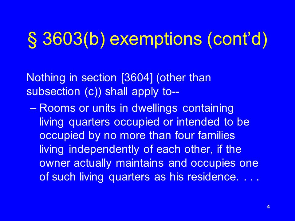 4444 § 3603(b) exemptions (cont'd) Nothing in section [3604] (other than subsection (c)) shall apply to-- –Rooms or units in dwellings containing living quarters occupied or intended to be occupied by no more than four families living independently of each other, if the owner actually maintains and occupies one of such living quarters as his residence....