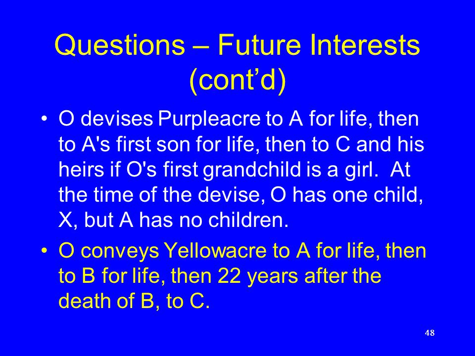 Questions – Future Interests (cont'd) O transfers Blueacre to all of his grandchildren who will be born in the next 30 years. Assume alternatively tha