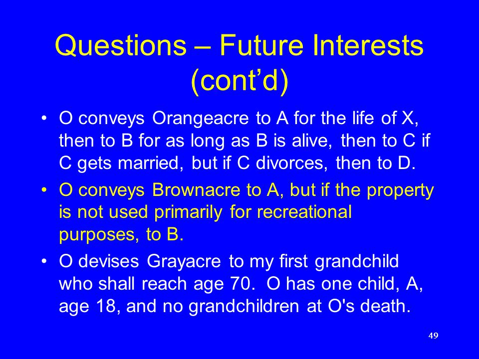 Questions – Future Interests (cont'd) O devises Purpleacre to A for life, then to A's first son for life, then to C and his heirs if O's first grandch