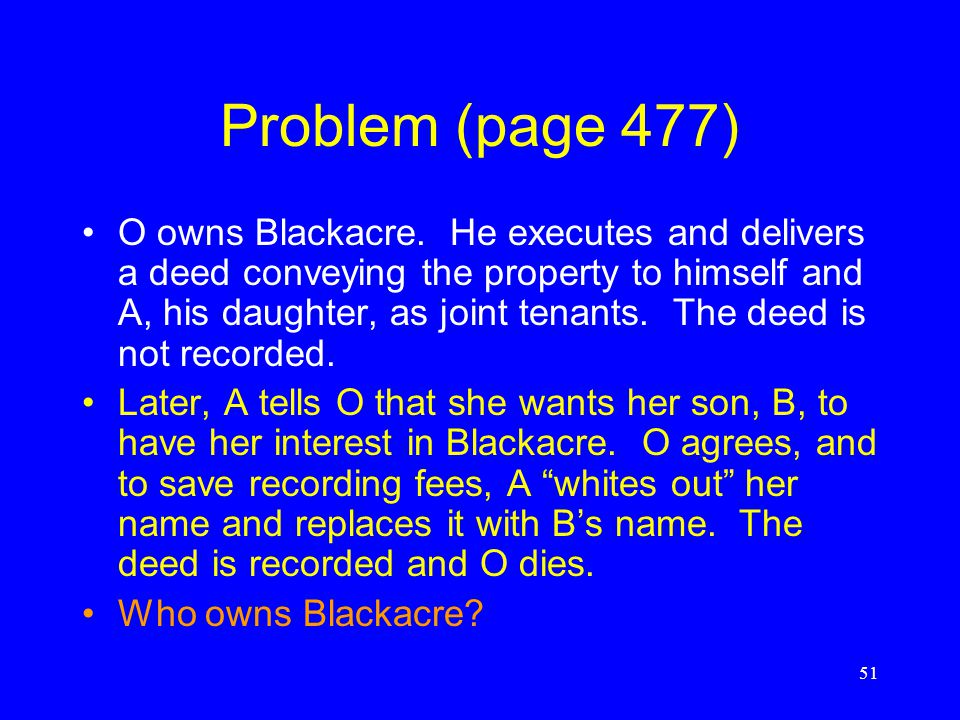 Problem (page 477) O owns Blackacre. He executes and delivers a deed transferring the property to his daughter as a gift. A does not record the deed.
