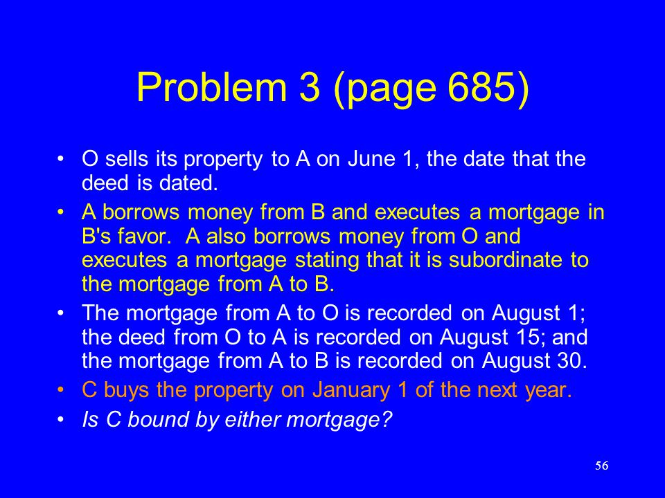 Problem 2(b) (page 685) O conveys to A, who does not then record. O conveys to B, who knows of the deed from O to A and does not then record. O convey