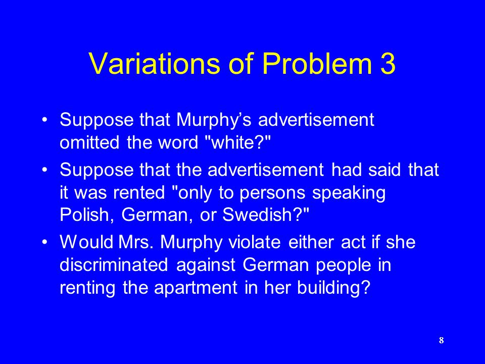 8888 Variations of Problem 3 Suppose that Murphy's advertisement omitted the word white? Suppose that the advertisement had said that it was rented only to persons speaking Polish, German, or Swedish? Would Mrs.