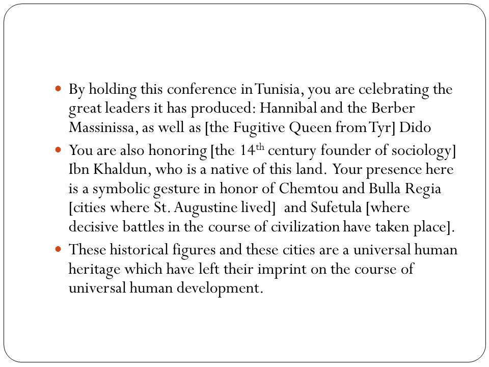 By holding this conference in Tunisia, you are celebrating the great leaders it has produced: Hannibal and the Berber Massinissa, as well as [the Fugitive Queen from Tyr] Dido You are also honoring [the 14 th century founder of sociology] Ibn Khaldun, who is a native of this land.