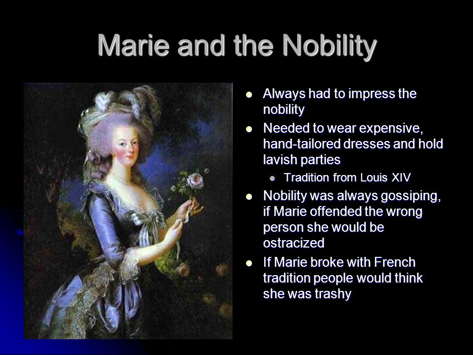 Marie and the Nobility Always had to impress the nobility Always had to impress the nobility Needed to wear expensive, hand-tailored dresses and hold lavish parties Needed to wear expensive, hand-tailored dresses and hold lavish parties Tradition from Louis XIV Nobility was always gossiping, if Marie offended the wrong person she would be ostracized Nobility was always gossiping, if Marie offended the wrong person she would be ostracized If Marie broke with French tradition people would think she was trashy If Marie broke with French tradition people would think she was trashy