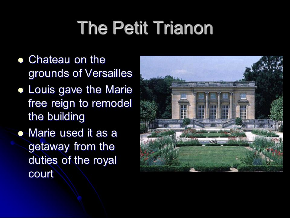 The Petit Trianon Chateau on the grounds of Versailles Chateau on the grounds of Versailles Louis gave the Marie free reign to remodel the building Louis gave the Marie free reign to remodel the building Marie used it as a getaway from the duties of the royal court Marie used it as a getaway from the duties of the royal court