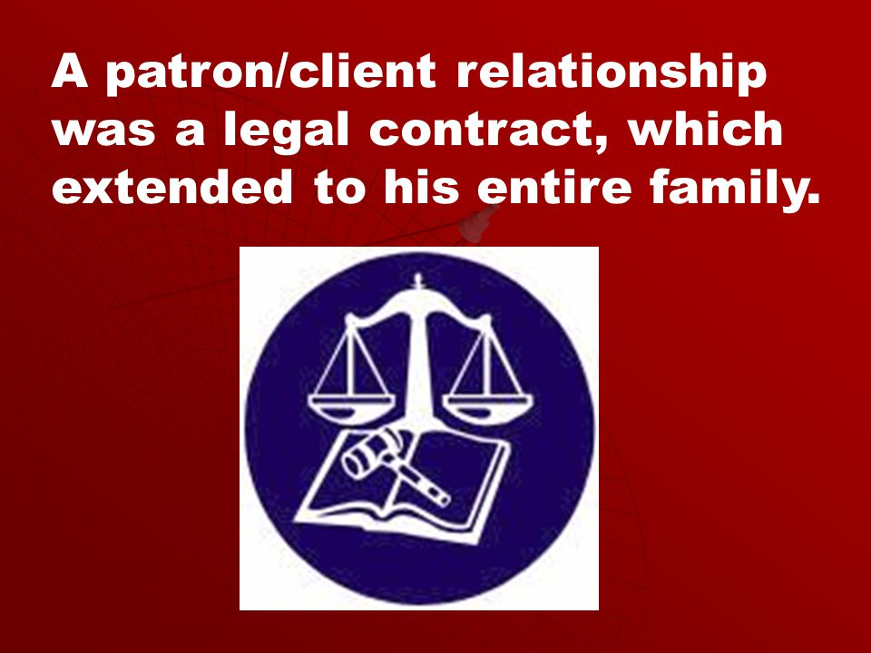 A patron/client relationship was a legal contract, which extended to his entire family.