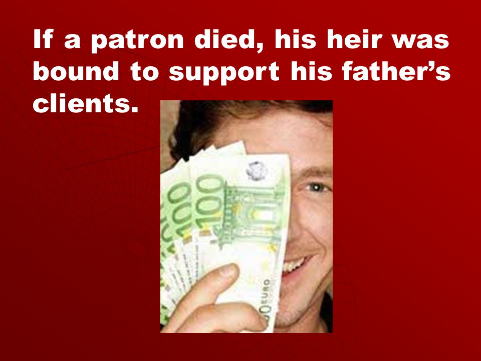 If a patron died, his heir was bound to support his father's clients.