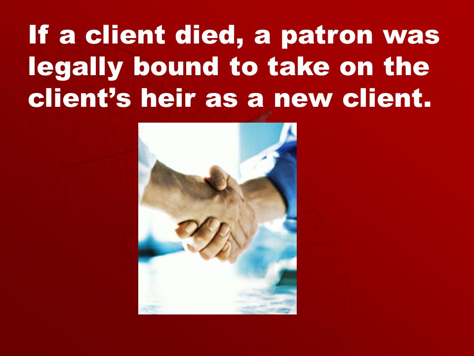 If a client died, a patron was legally bound to take on the client's heir as a new client.
