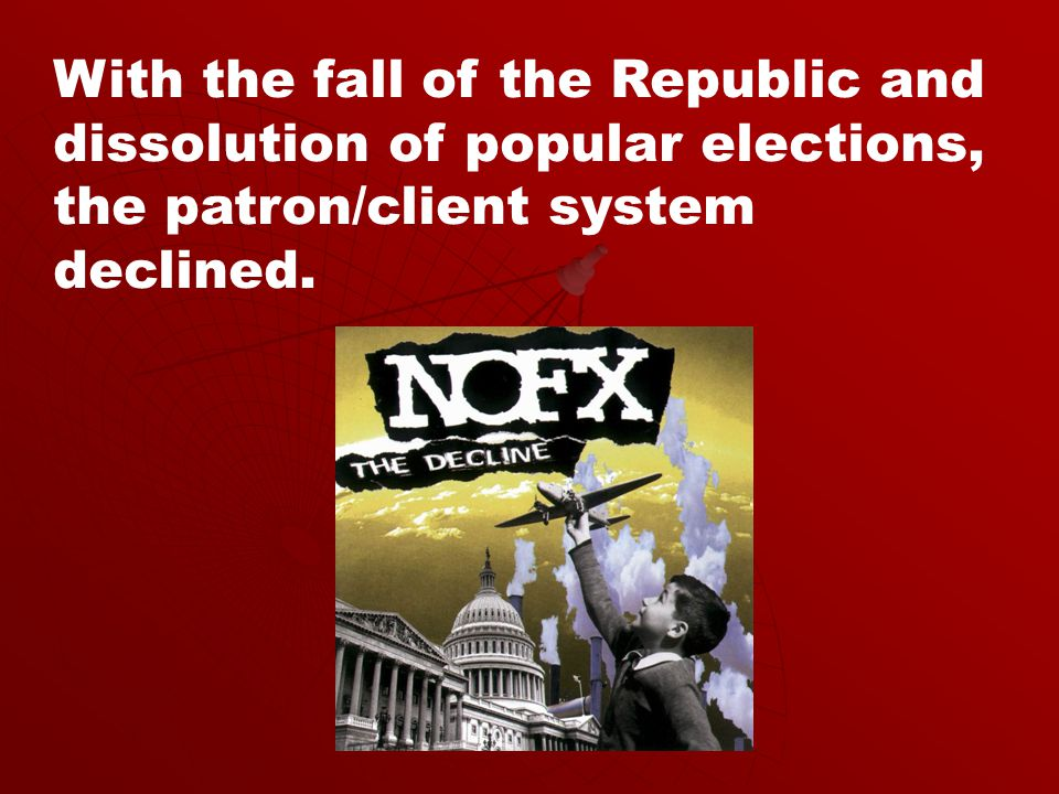 With the fall of the Republic and dissolution of popular elections, the patron/client system declined.
