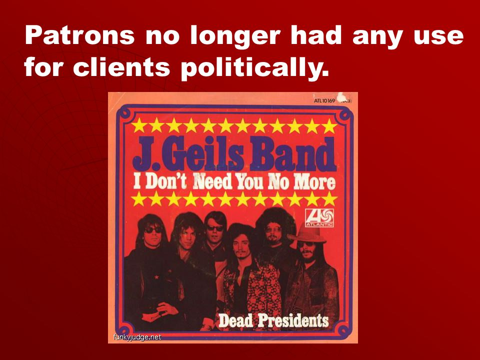 Patrons no longer had any use for clients politically.
