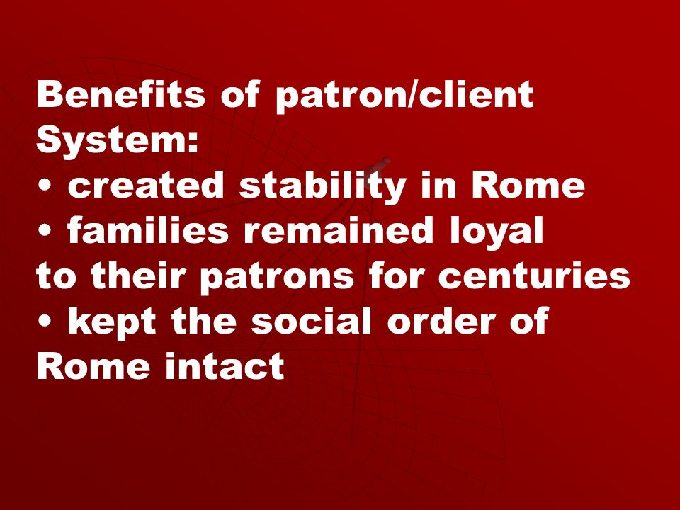 Benefits of patron/client System: created stability in Rome families remained loyal to their patrons for centuries kept the social order of Rome intact