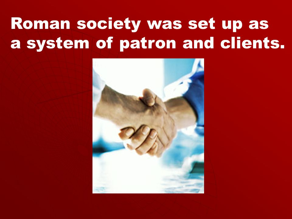 Roman society was set up as a system of patron and clients.