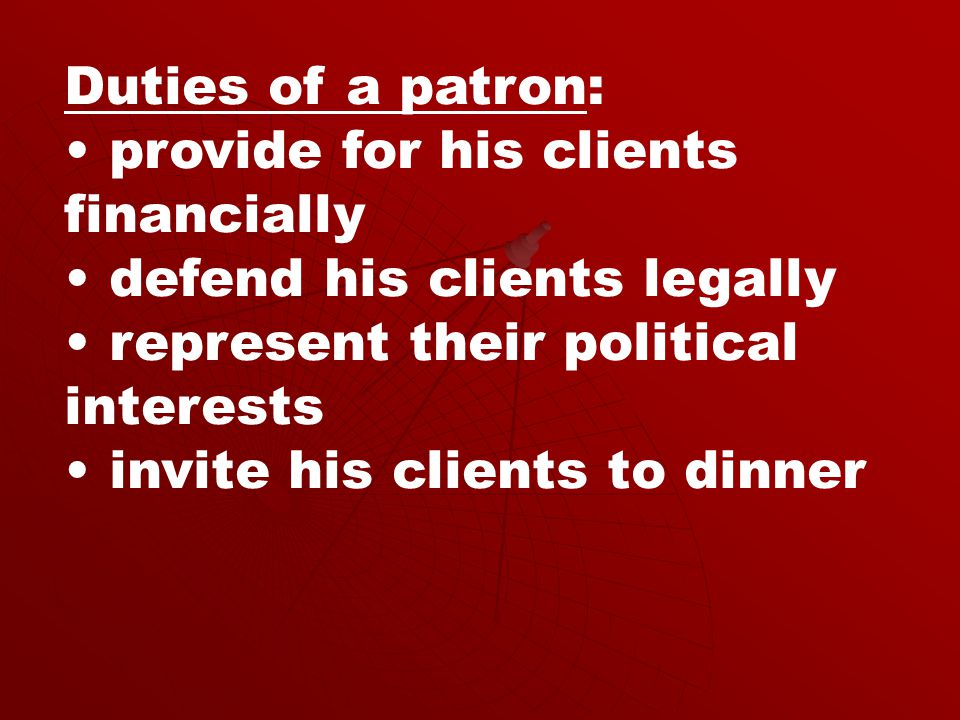 Duties of a patron: provide for his clients financially defend his clients legally represent their political interests invite his clients to dinner