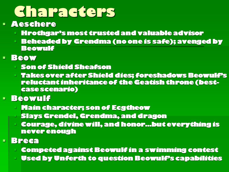 Characters  Aeschere  Hrothgar's most trusted and valuable advisor  Beheaded by Grendma (no one is safe); avenged by Beowulf  Beow  Son of Shield Sheafson  Takes over after Shield dies; foreshadows Beowulf's reluctant inheritance of the Geatish throne (best- case scenario)  Beowulf  Main character; son of Ecgtheow  Slays Grendel, Grendma, and dragon  Courage, divine will, and honor…but everything is never enough  Breca  Competed against Beowulf in a swimming contest  Used by Unferth to question Beowulf's capabilities