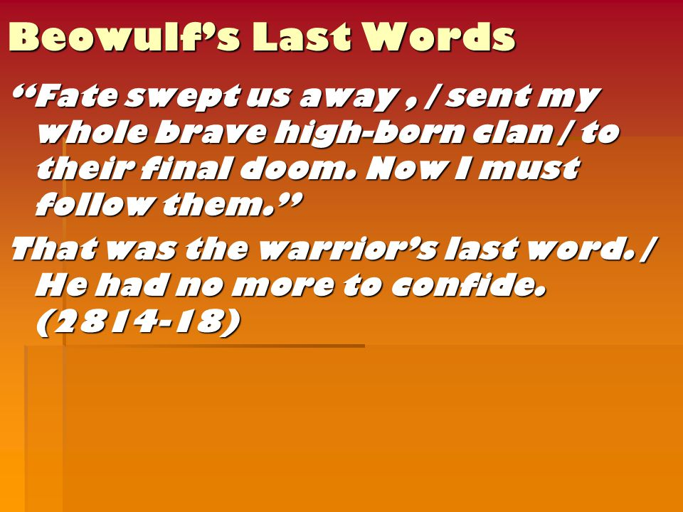 Beowulf's Last Words Fate swept us away, / sent my whole brave high-born clan / to their final doom.