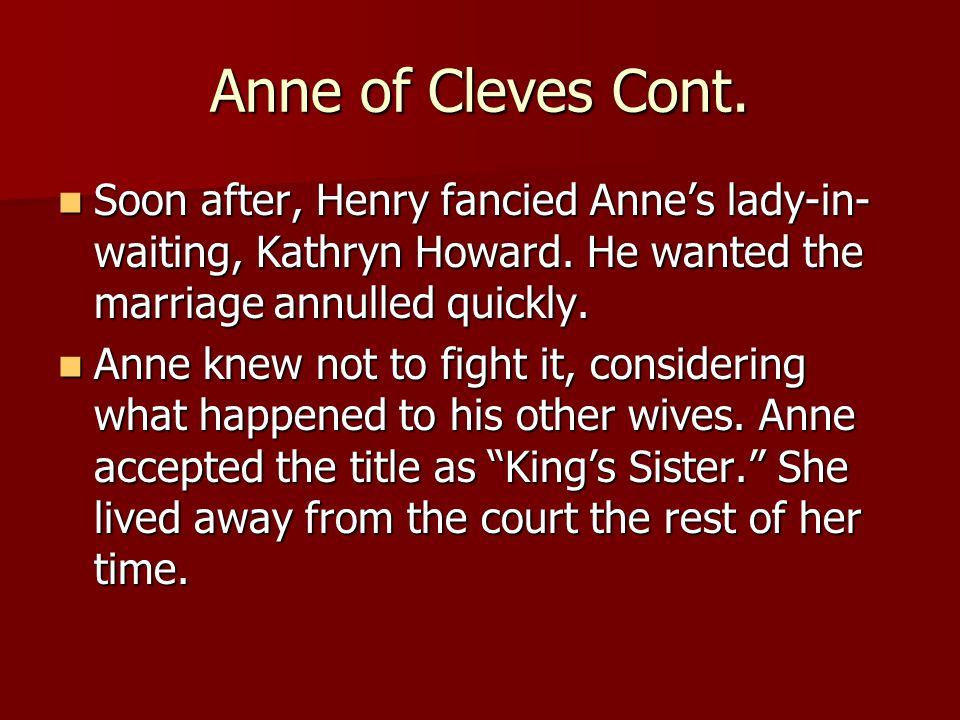 Anne of Cleves Cont. Soon after, Henry fancied Anne's lady-in- waiting, Kathryn Howard.