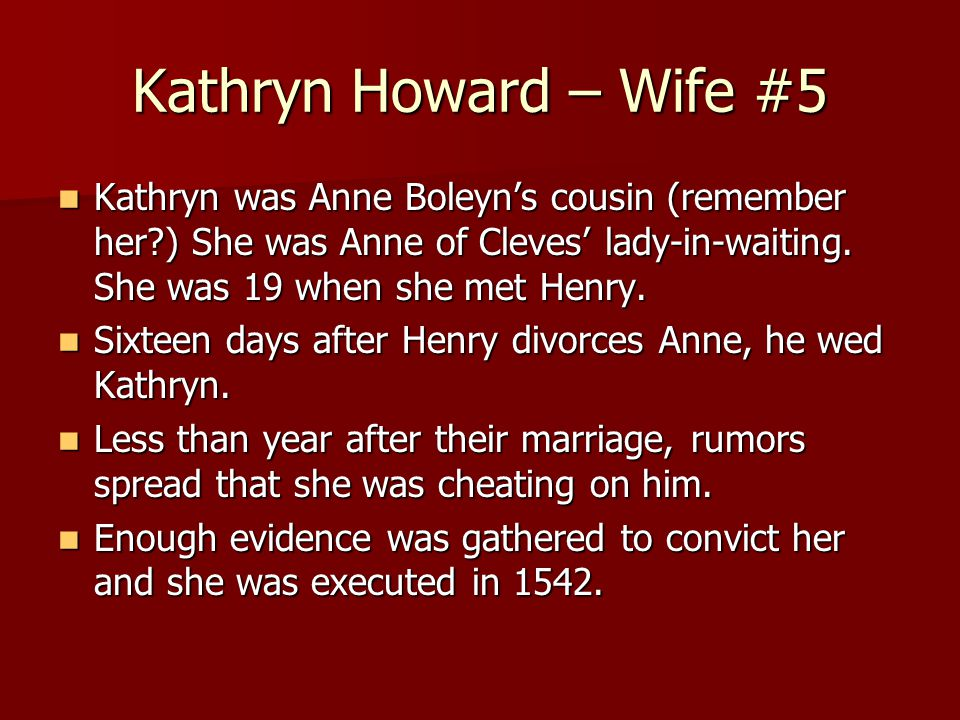 Kathryn Howard – Wife #5 Kathryn was Anne Boleyn's cousin (remember her?) She was Anne of Cleves' lady-in-waiting.