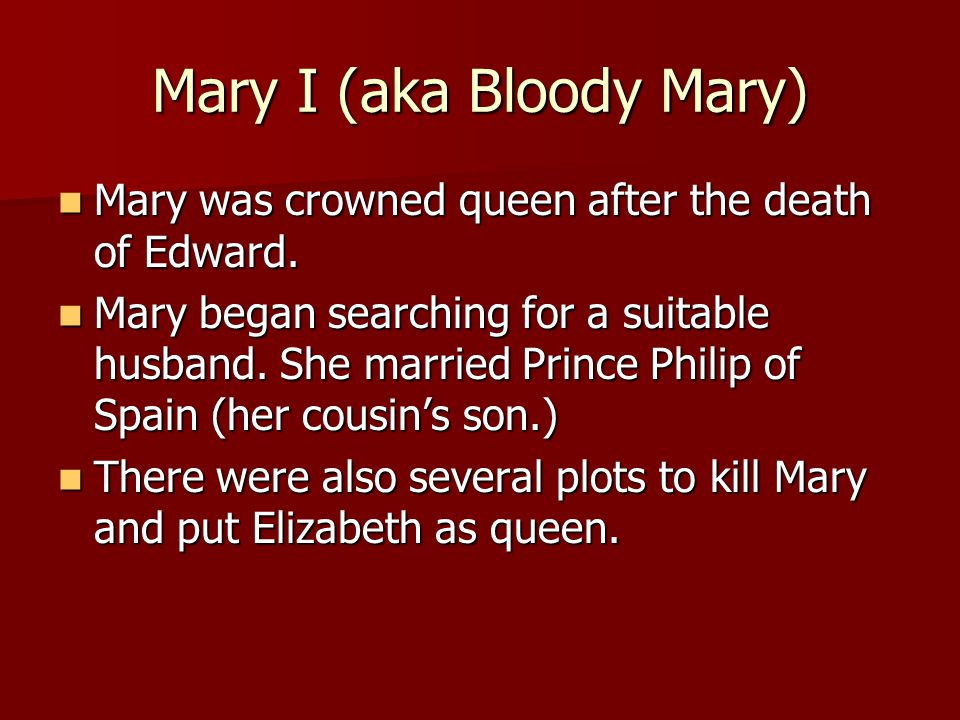 Mary I (aka Bloody Mary) Mary was crowned queen after the death of Edward.