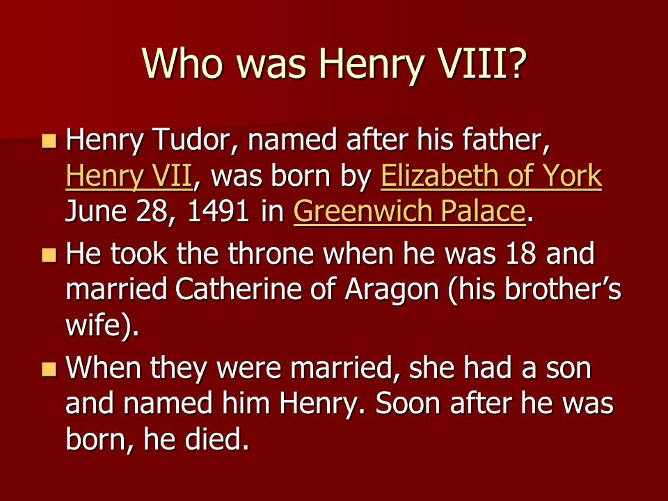 Who was Henry VIII? Henry Tudor, named after his father, Henry VII, was born by Elizabeth of York June 28, 1491 in Greenwich Palace. Henry Tudor, name