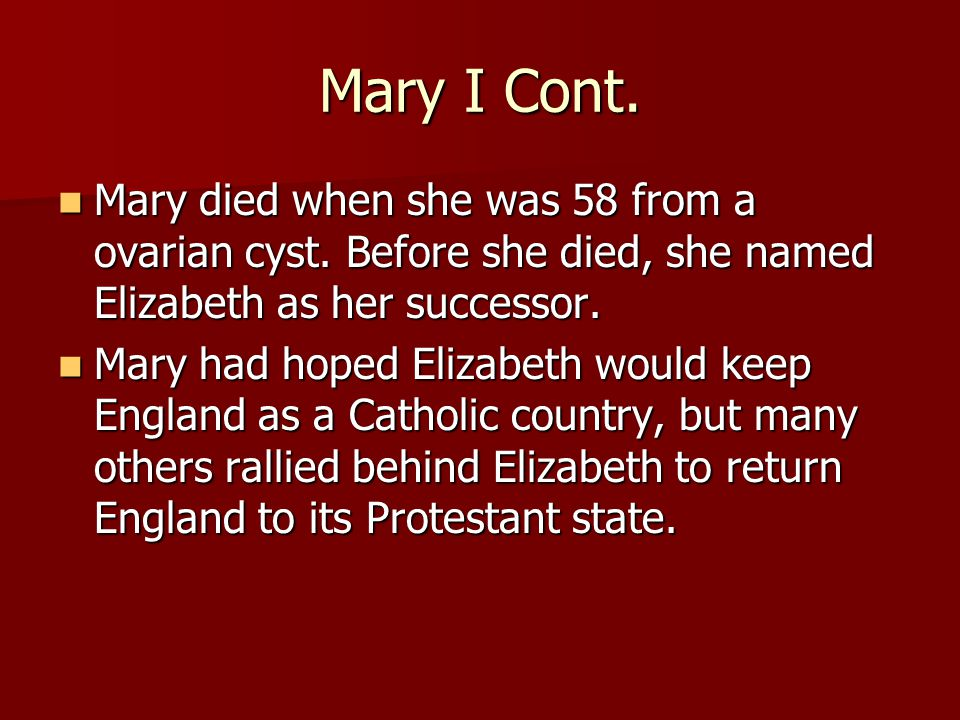Mary I Cont. Mary died when she was 58 from a ovarian cyst.