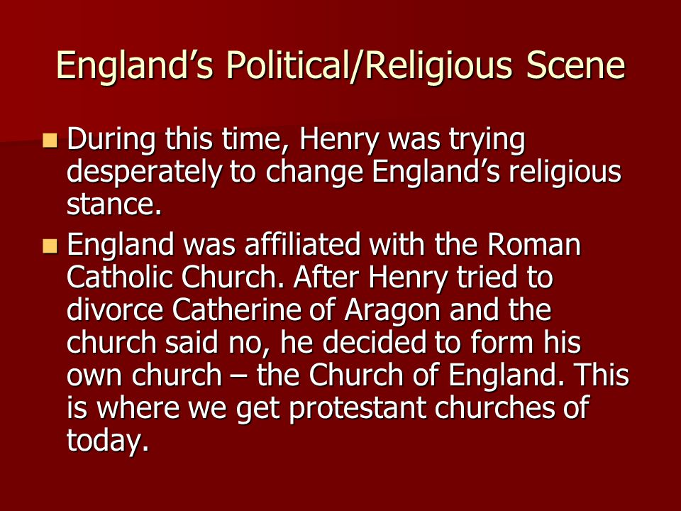 England's Political/Religious Scene During this time, Henry was trying desperately to change England's religious stance. During this time, Henry was t