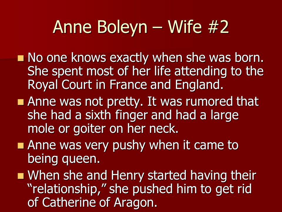Anne Boleyn – Wife #2 No one knows exactly when she was born.