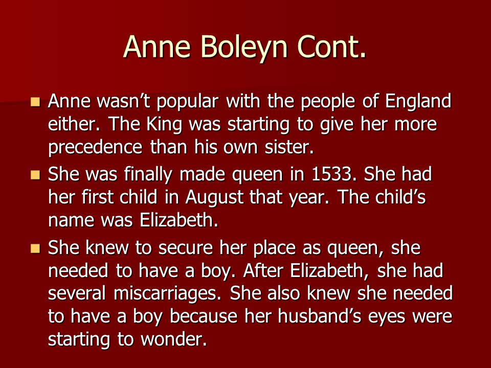 Anne Boleyn Cont. Anne wasn't popular with the people of England either. The King was starting to give her more precedence than his own sister. Anne w