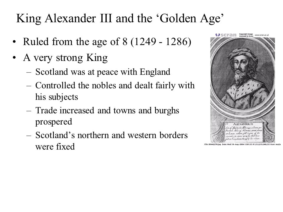 King Alexander III and the 'Golden Age' Ruled from the age of 8 (1249 - 1286) A very strong King –Scotland was at peace with England –Controlled the nobles and dealt fairly with his subjects –Trade increased and towns and burghs prospered –Scotland's northern and western borders were fixed
