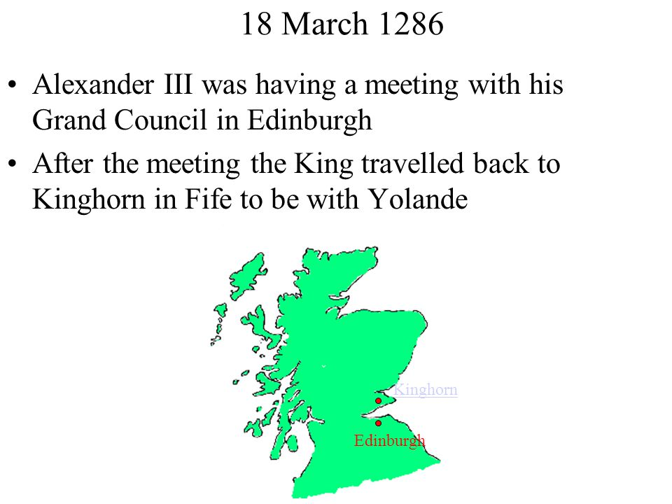 18 March 1286 Alexander III was having a meeting with his Grand Council in Edinburgh After the meeting the King travelled back to Kinghorn in Fife to be with Yolande Kinghorn Edinburgh