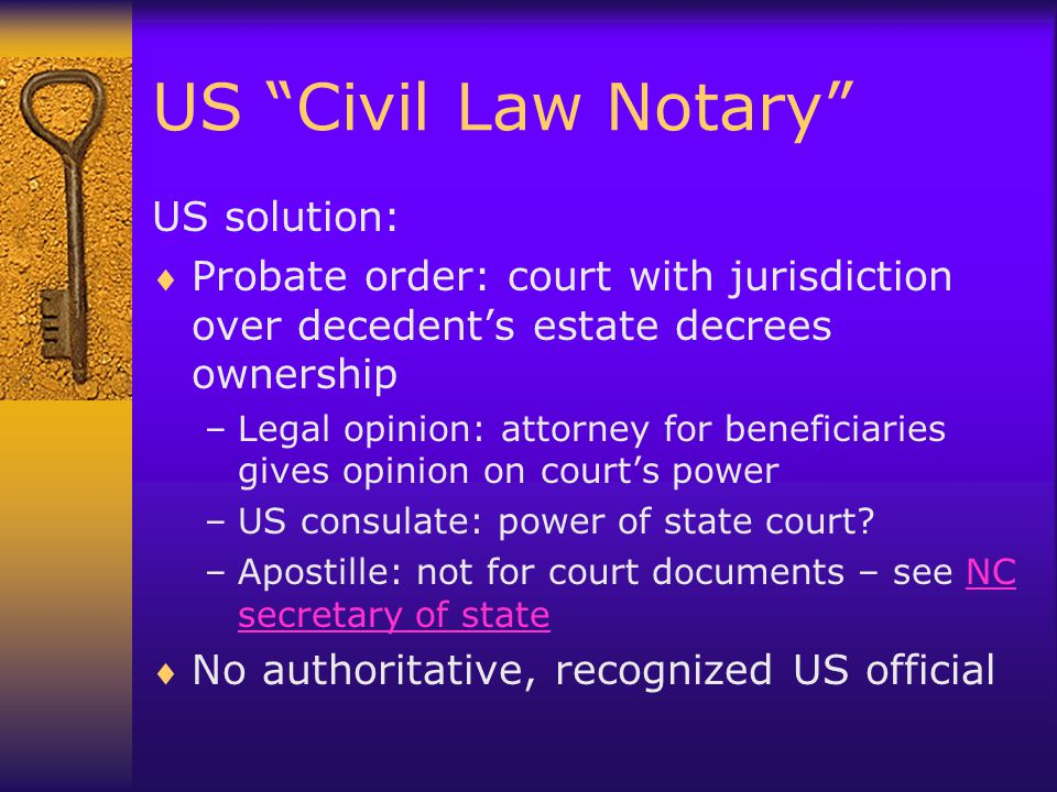 US Civil Law Notary US solution:  Probate order: court with jurisdiction over decedent's estate decrees ownership –Legal opinion: attorney for beneficiaries gives opinion on court's power –US consulate: power of state court.