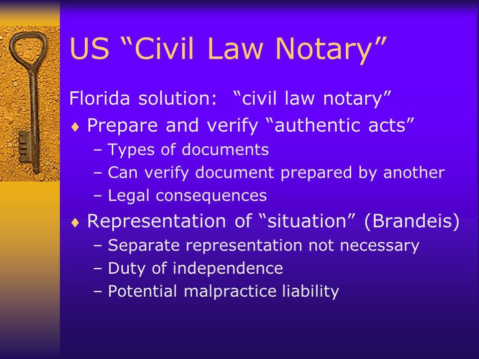 US Civil Law Notary Florida solution: civil law notary  Prepare and verify authentic acts –Types of documents –Can verify document prepared by another –Legal consequences  Representation of situation (Brandeis) –Separate representation not necessary –Duty of independence –Potential malpractice liability
