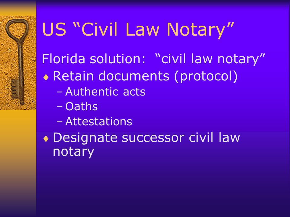 US Civil Law Notary Florida solution: civil law notary  Retain documents (protocol) –Authentic acts –Oaths –Attestations  Designate successor civil law notary