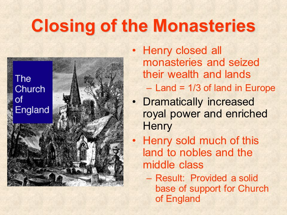 Closing of the Monasteries Henry closed all monasteries and seized their wealth and lands –Land = 1/3 of land in Europe Dramatically increased royal power and enriched Henry Henry sold much of this land to nobles and the middle class –Result: Provided a solid base of support for Church of England