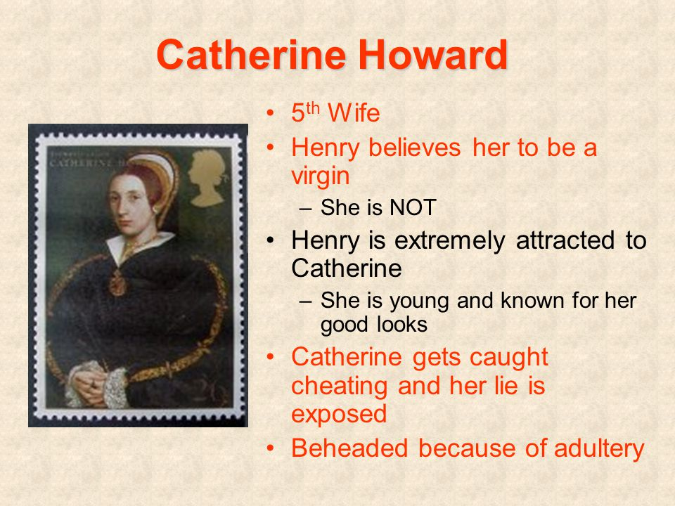 Catherine Howard 5 th Wife Henry believes her to be a virgin –She is NOT Henry is extremely attracted to Catherine –She is young and known for her good looks Catherine gets caught cheating and her lie is exposed Beheaded because of adultery