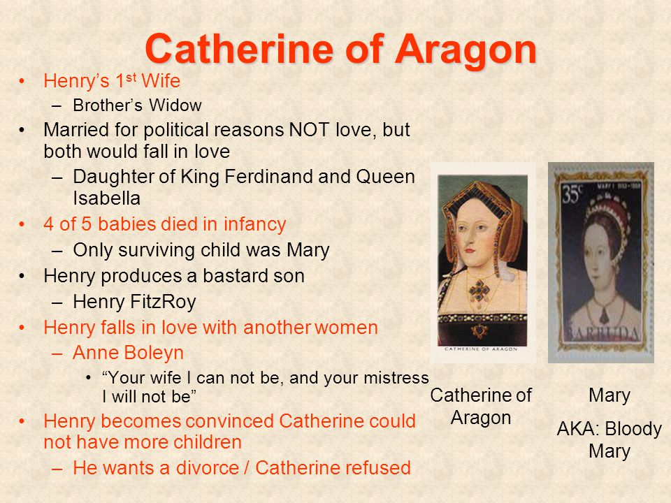 Catherine of Aragon Henry's 1 st Wife –Brother's Widow Married for political reasons NOT love, but both would fall in love –Daughter of King Ferdinand and Queen Isabella 4 of 5 babies died in infancy –Only surviving child was Mary Henry produces a bastard son –Henry FitzRoy Henry falls in love with another women –Anne Boleyn Your wife I can not be, and your mistress I will not be Henry becomes convinced Catherine could not have more children –He wants a divorce / Catherine refused Catherine of Aragon Mary AKA: Bloody Mary