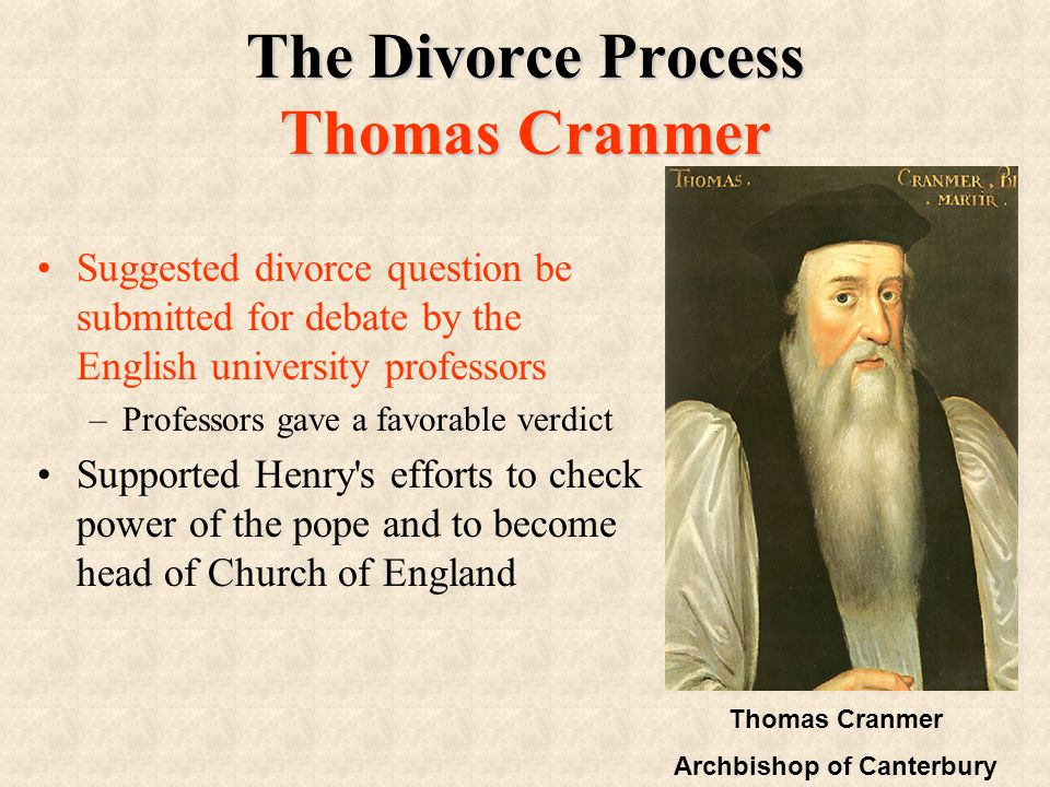 The Divorce Process Thomas Cranmer Suggested divorce question be submitted for debate by the English university professors –Professors gave a favorable verdict Supported Henry s efforts to check power of the pope and to become head of Church of England Thomas Cranmer Archbishop of Canterbury