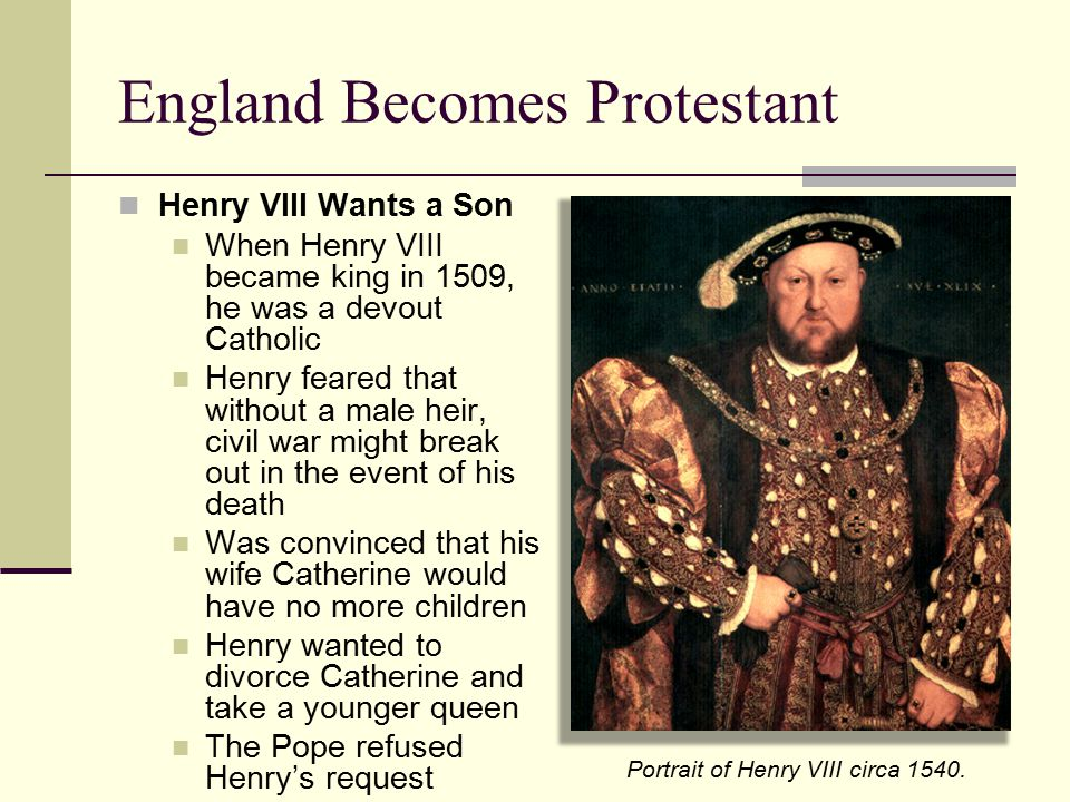 England Becomes Protestant Henry VIII Wants a Son When Henry VIII became king in 1509, he was a devout Catholic Henry feared that without a male heir,
