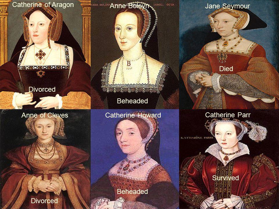 Catherine of Aragon Anne Boleyn Jane Seymour Anne of ClevesCatherine Howard Catherine Parr Divorced Beheaded Died Divorced Beheaded Survived
