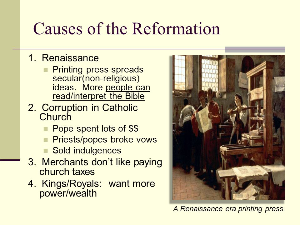 Causes of the Reformation 1. Renaissance Printing press spreads secular(non-religious) ideas. More people can read/interpret the Bible 2. Corruption i