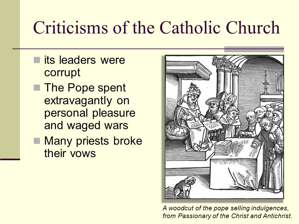 Criticisms of the Catholic Church its leaders were corrupt The Pope spent extravagantly on personal pleasure and waged wars Many priests broke their v