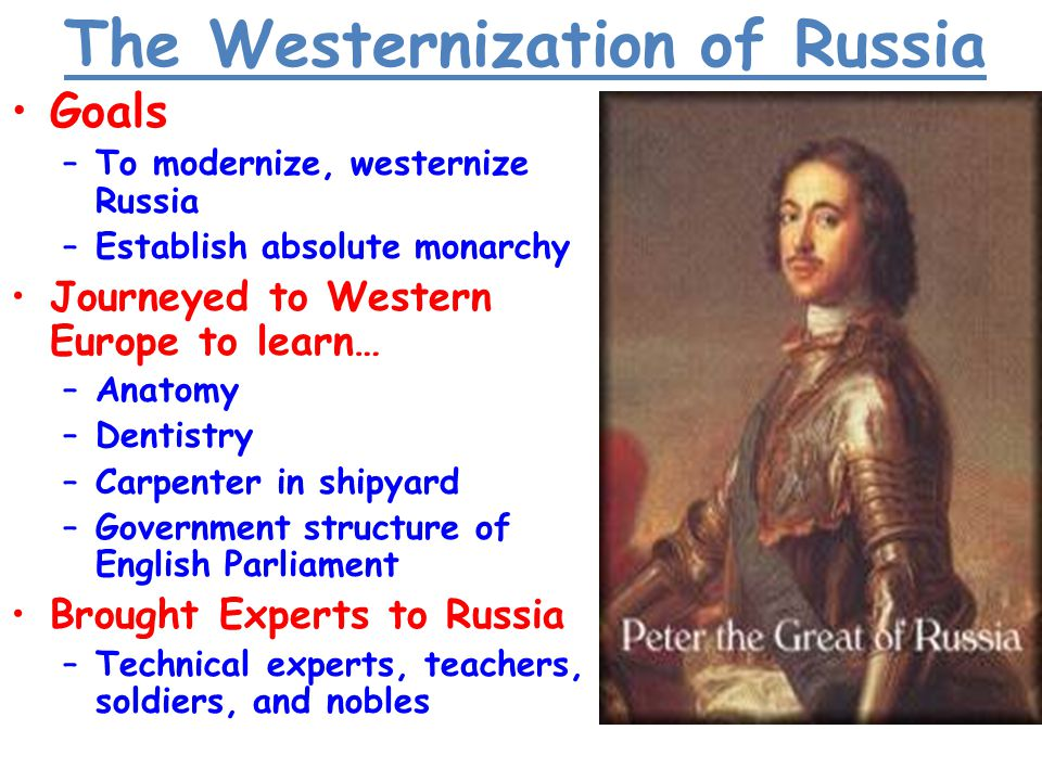 GoalsGoals –To modernize, westernize Russia –Establish absolute monarchy Journeyed to Western Europe to learn…Journeyed to Western Europe to learn… –Anatomy –Dentistry –Carpenter in shipyard –Government structure of English Parliament Brought Experts to RussiaBrought Experts to Russia –Technical experts, teachers, soldiers, and nobles The Westernization of Russia