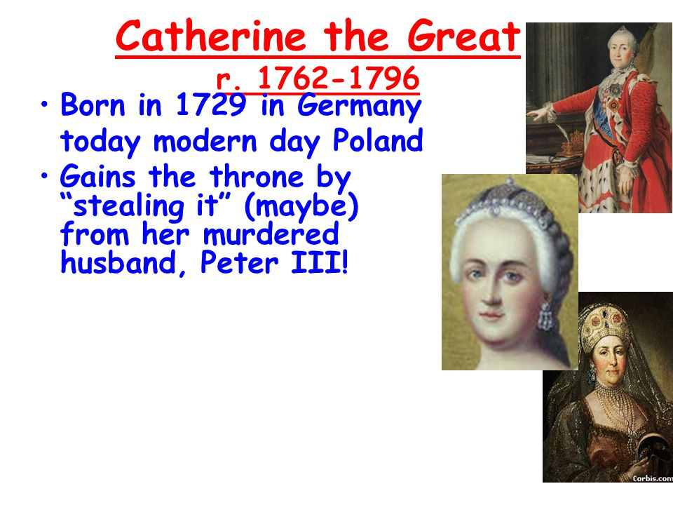 "Catherine the Great r. 1762-1796 Born in 1729 in GermanyBorn in 1729 in Germany today modern day Poland Gains the throne by ""stealing it"" (maybe) from"